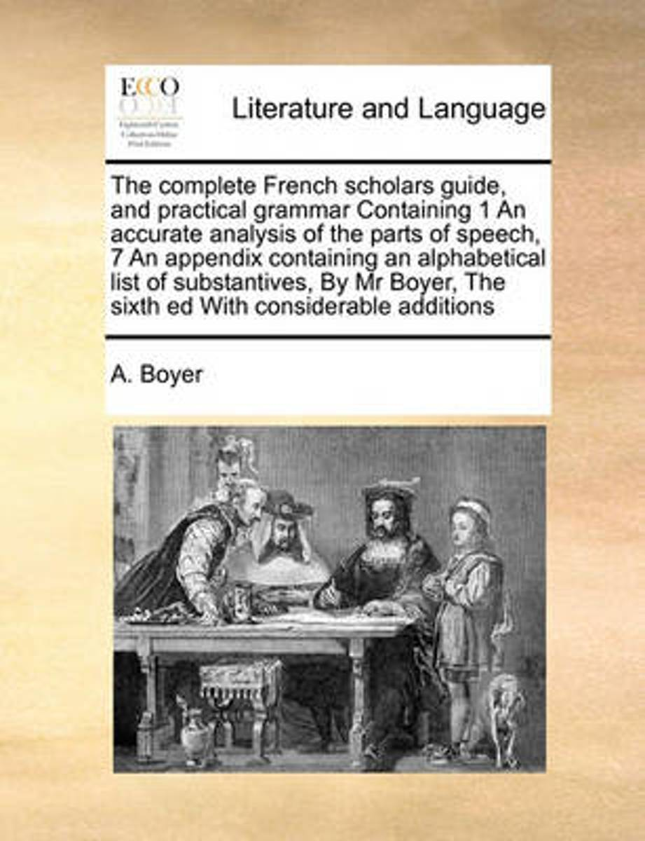 The Complete French Scholars Guide, and Practical Grammar Containing 1 an Accurate Analysis of the Parts of Speech, 7 an Appendix Containing an Alphabetical List of Substantives, by MR Boyer,