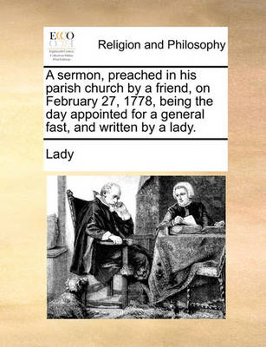 A Sermon, Preached in His Parish Church by a Friend, on February 27, 1778, Being the Day Appointed for a General Fast, and Written by a Lady
