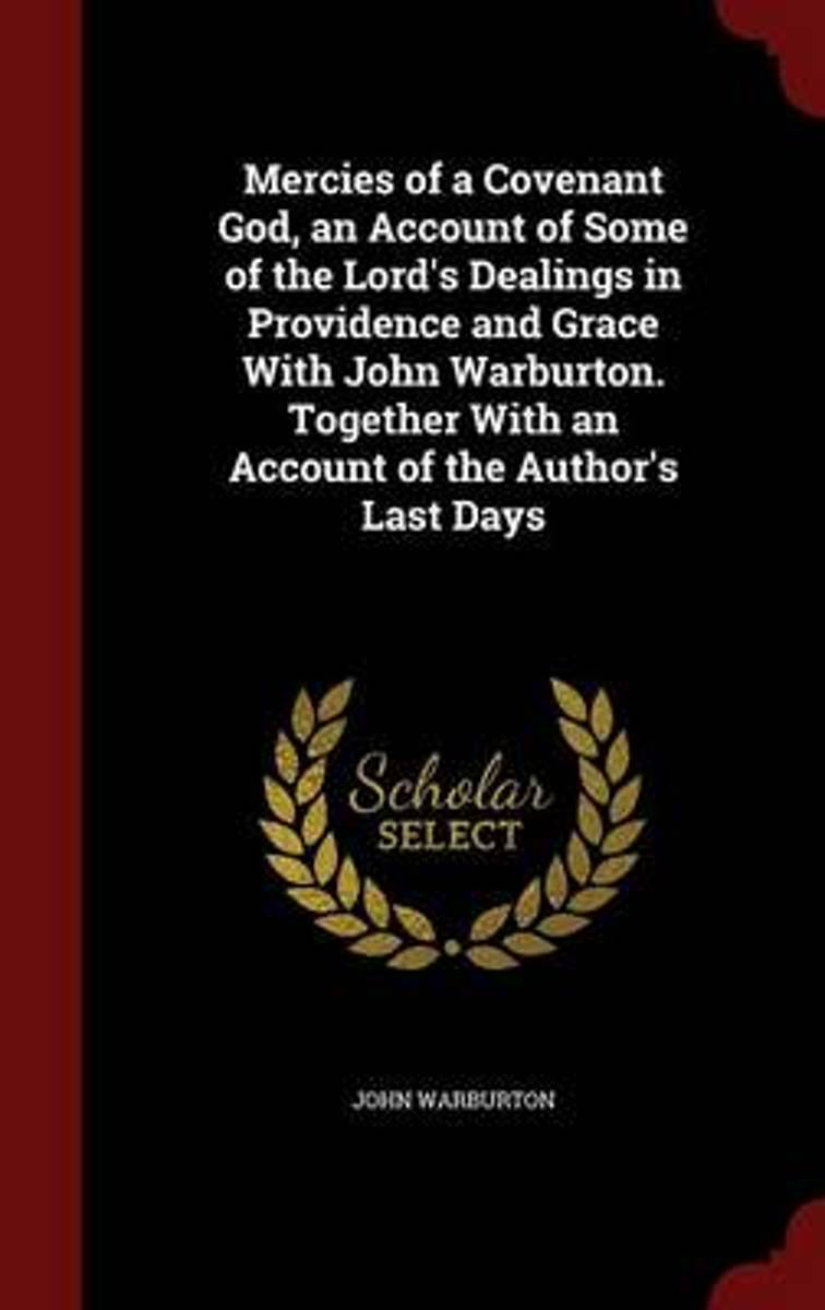 Mercies of a Covenant God, an Account of Some of the Lord's Dealings in Providence and Grace with John Warburton. Together with an Account of the Author's Last Days