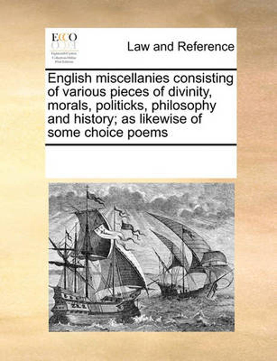 English Miscellanies Consisting of Various Pieces of Divinity, Morals, Politicks, Philosophy and History; As Likewise of Some Choice Poems