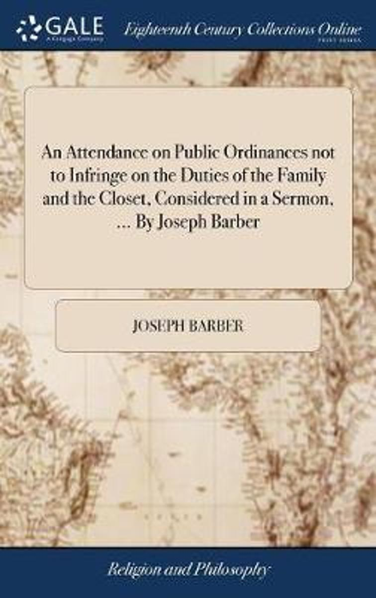An Attendance on Public Ordinances Not to Infringe on the Duties of the Family and the Closet, Considered in a Sermon, ... by Joseph Barber