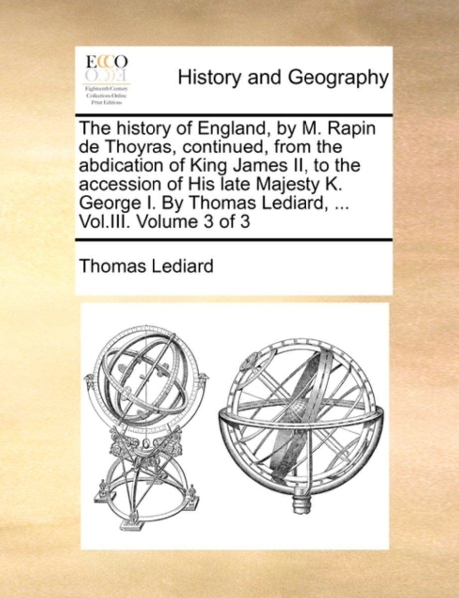 The History of England, by M. Rapin de Thoyras, Continued, from the Abdication of King James II, to the Accession of His Late Majesty K. George I. by Thomas Lediard, ... Vol.III. Volume 3 of
