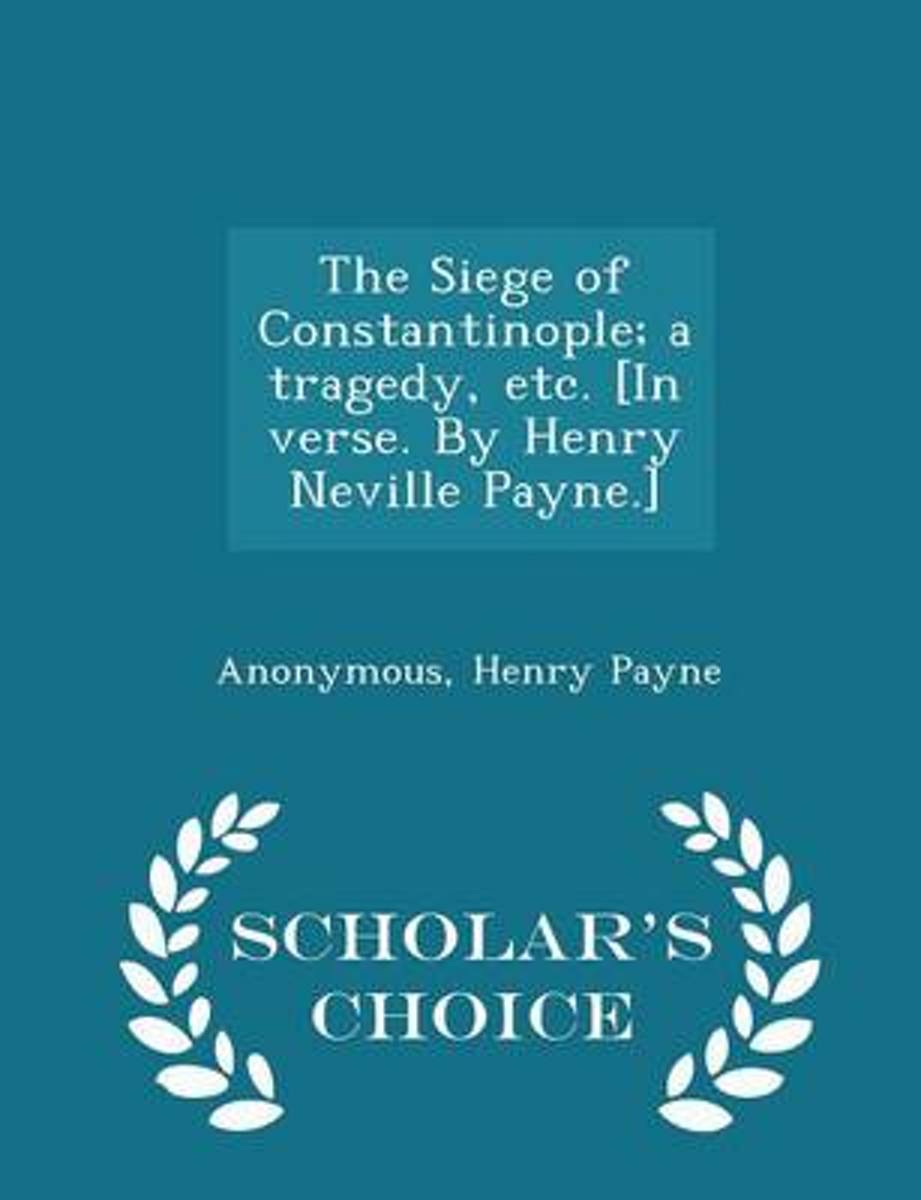 The Siege of Constantinople; A Tragedy, Etc. [In Verse. by Henry Neville Payne.] - Scholar's Choice Edition