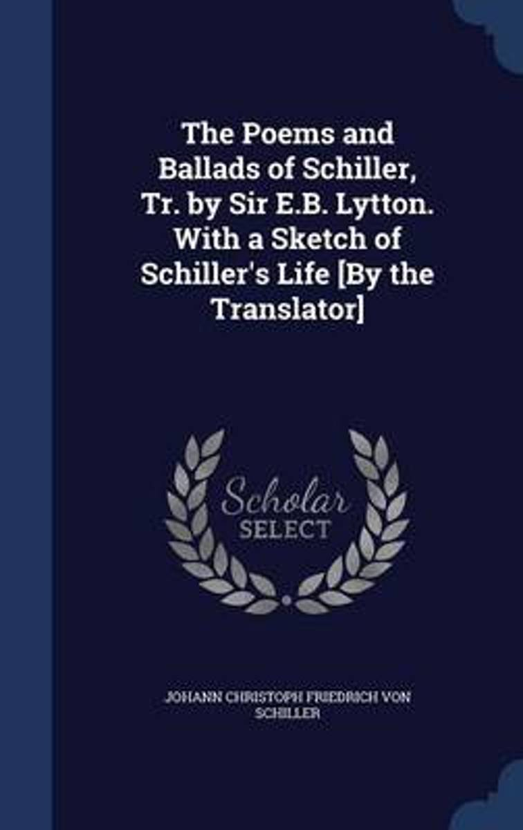 The Poems and Ballads of Schiller, Tr. by Sir E.B. Lytton. with a Sketch of Schiller's Life [By the Translator]