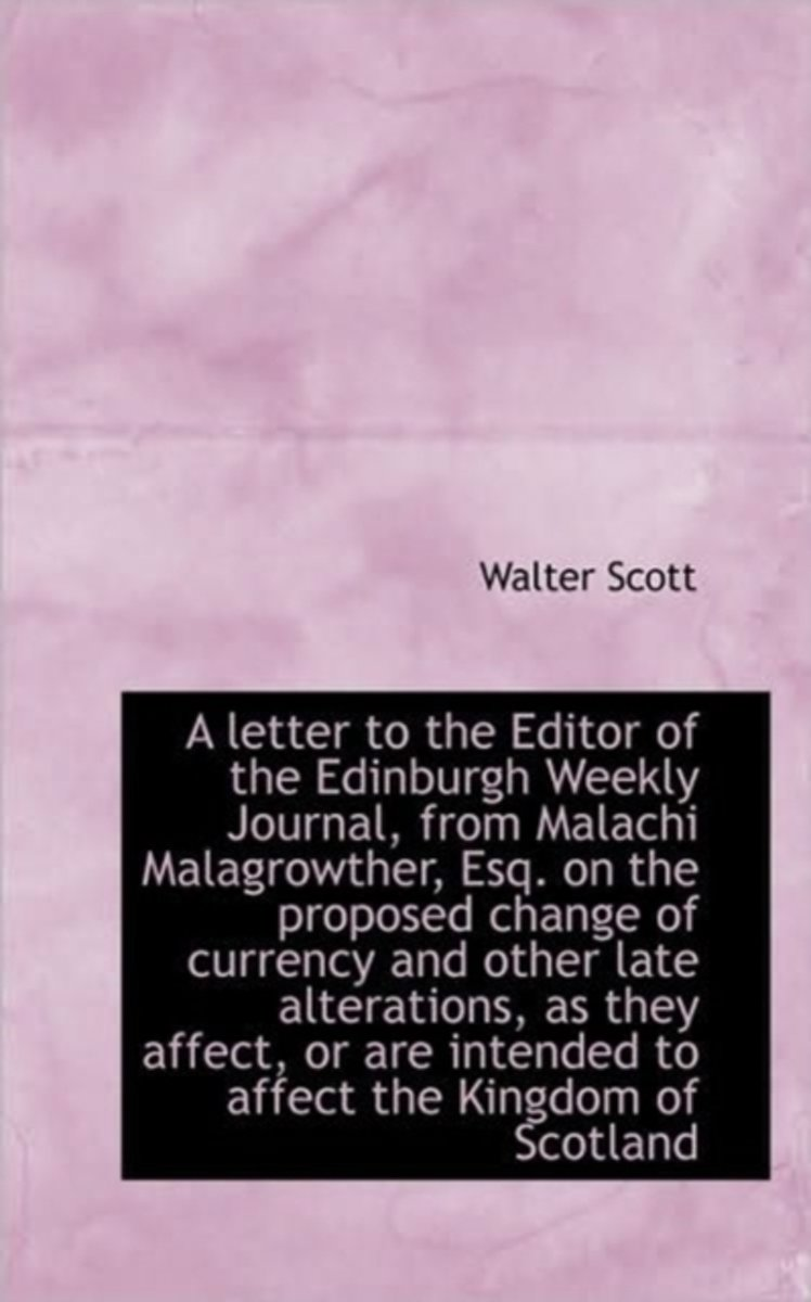 A Letter to the Editor of the Edinburgh Weekly Journal, from Malachi Malagrowther, Esq. on the Propo