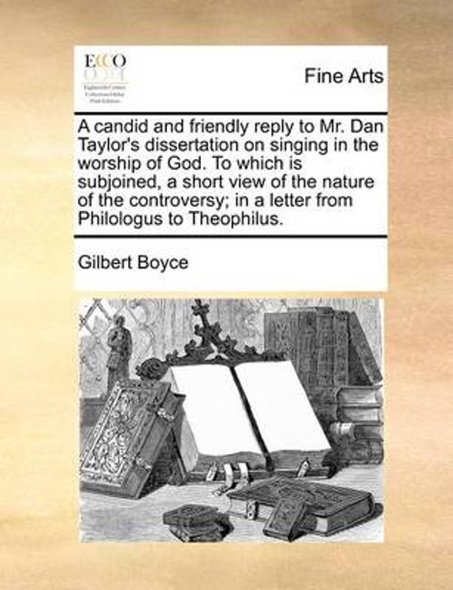 A Candid and Friendly Reply to Mr. Dan Taylor's Dissertation on Singing in the Worship of God. to Which Is Subjoined, a Short View of the Nature of the Controversy; In a Letter from Philologu