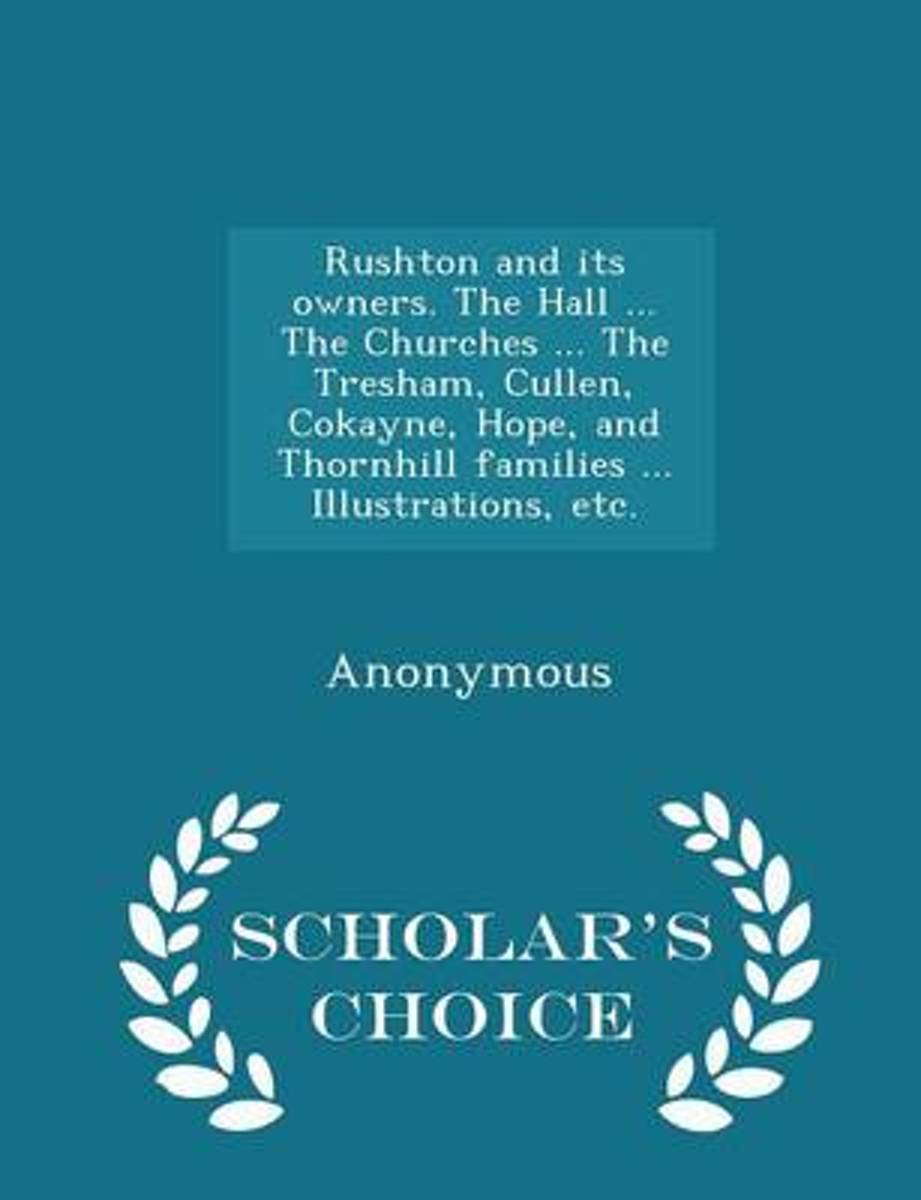 Rushton and Its Owners. the Hall ... the Churches ... the Tresham, Cullen, Cokayne, Hope, and Thornhill Families ... Illustrations, Etc. - Scholar's Choice Edition