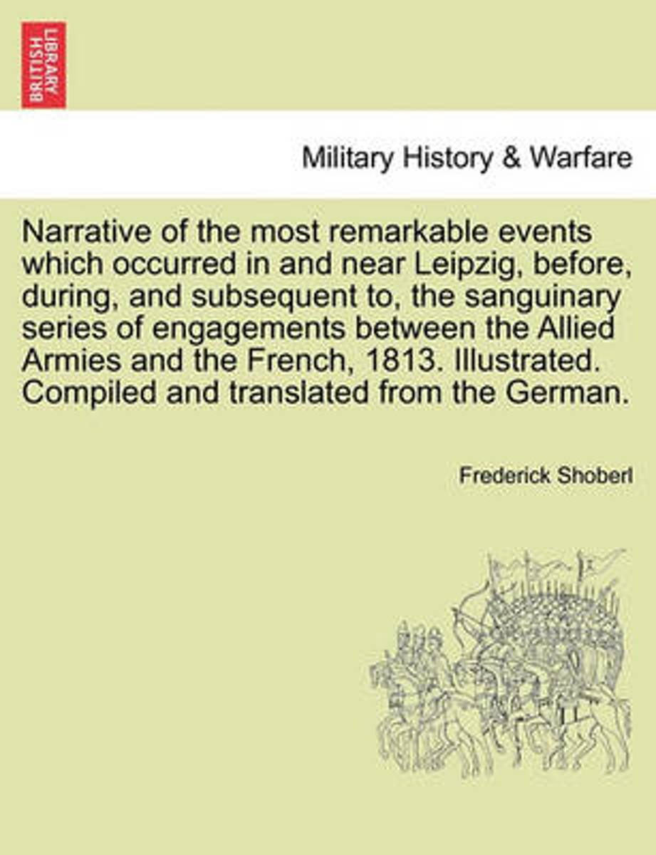 Narrative of the Most Remarkable Events Which Occurred in and Near Leipzig, Before, During, and Subsequent To, the Sanguinary Series of Engagements Between the Allied Armies and the French, 1