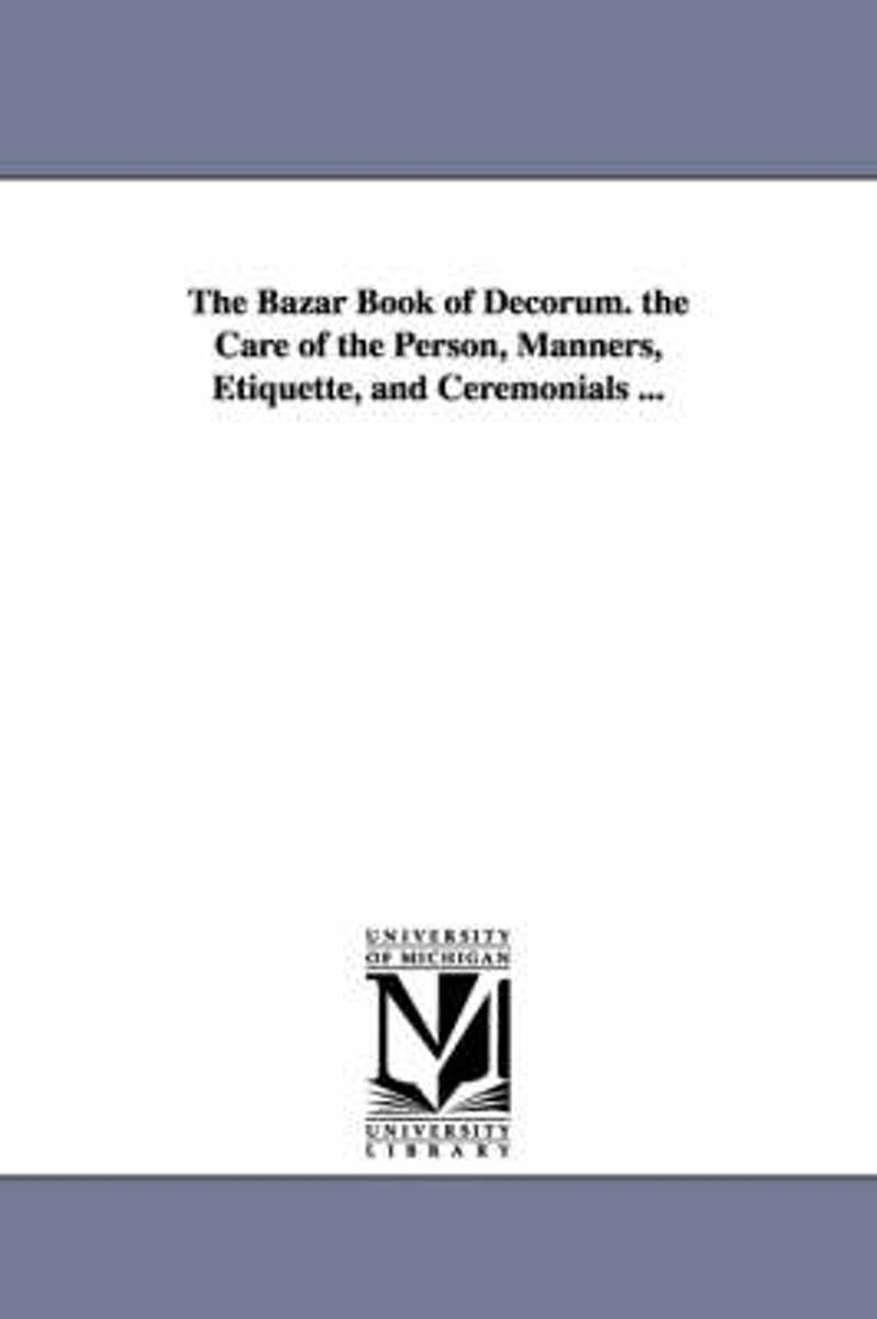 The Bazar Book of Decorum. the Care of the Person, Manners, Etiquette, and Ceremonials ...