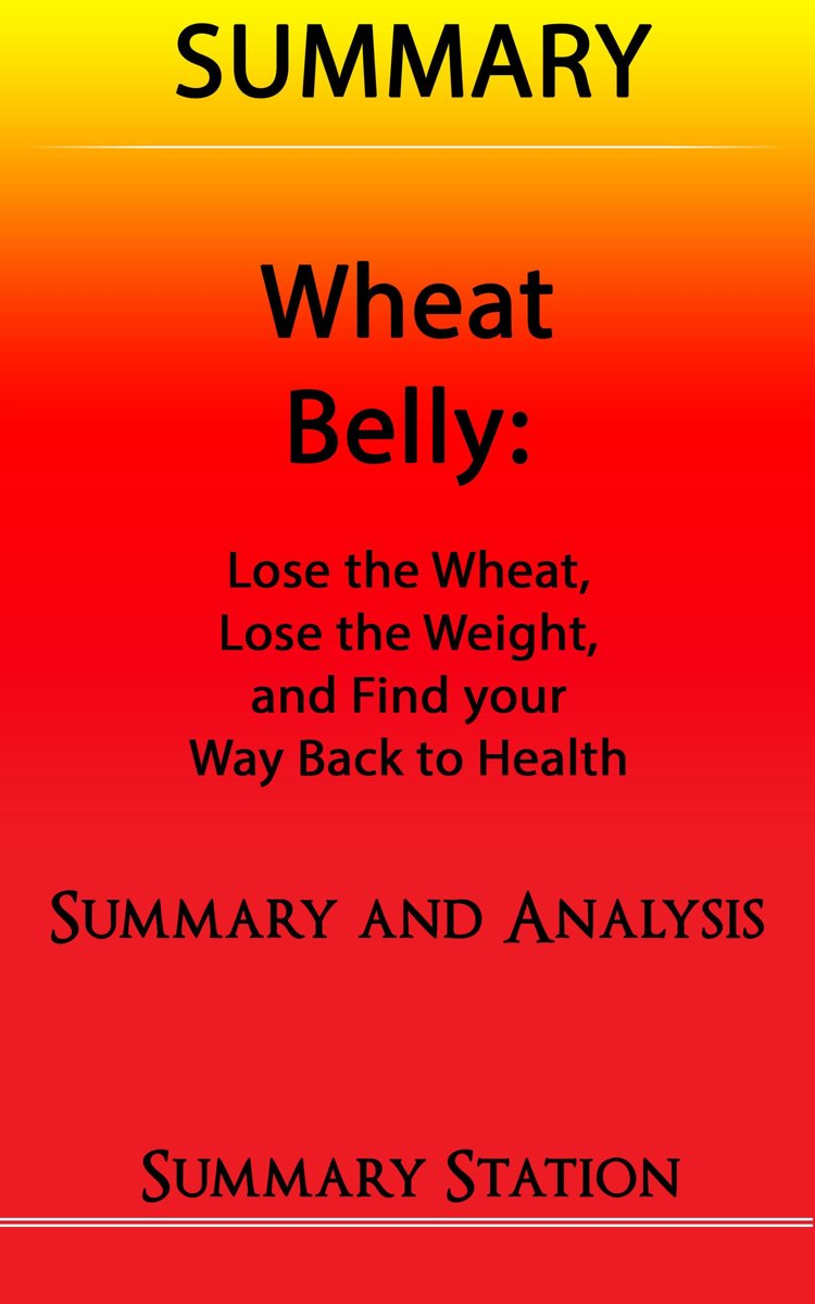 Wheat Belly: Lose the Wheat, Lose the Weight, and Find your Path Back to Health | Summary