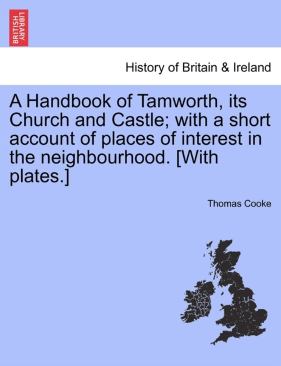 A Handbook of Tamworth, Its Church and Castle; With a Short Account of Places of Interest in the Neighbourhood. [With Plates.]