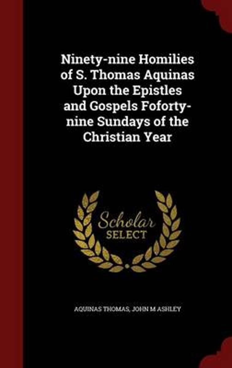 Ninety-Nine Homilies of S. Thomas Aquinas Upon the Epistles and Gospels Foforty-Nine Sundays of the Christian Year