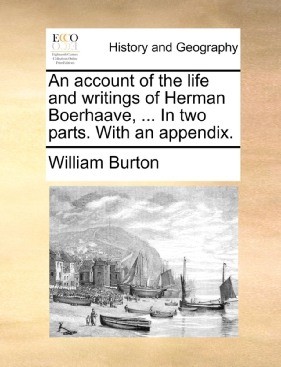 An Account of the Life and Writings of Herman Boerhaave, ... in Two Parts. with an Appendix