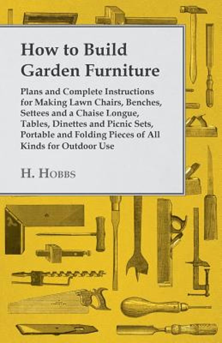 How To Build Garden Furniture - Plans And Complete Instructions For Making Lawn Chairs, Benches, Settees And A Chaise Longue, Tables, Dinettes And Picnic Sets, Portable And Folding Pieces Of