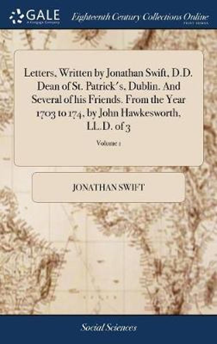 Letters, Written by Jonathan Swift, D.D. Dean of St. Patrick's, Dublin. and Several of His Friends. from the Year 1703 to 174, by John Hawkesworth, LL.D. of 3; Volume 1