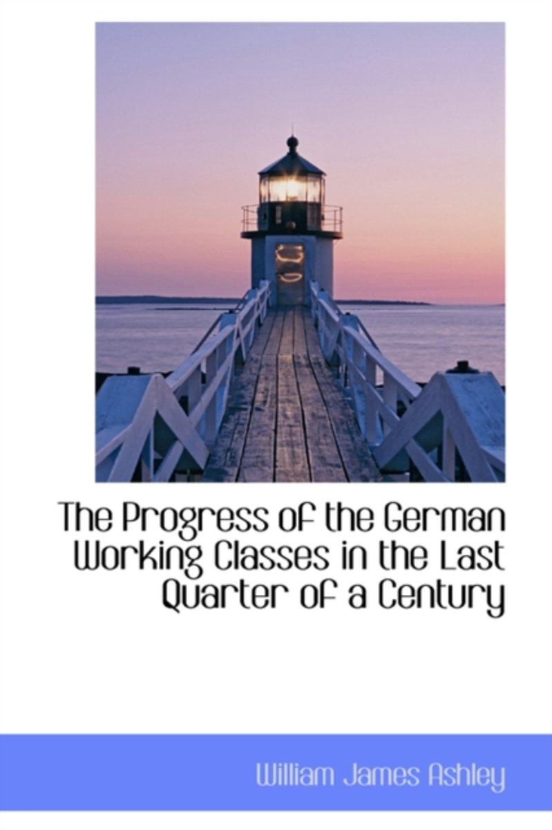 The Progress of the German Working Classes in the Last Quarter of a Century