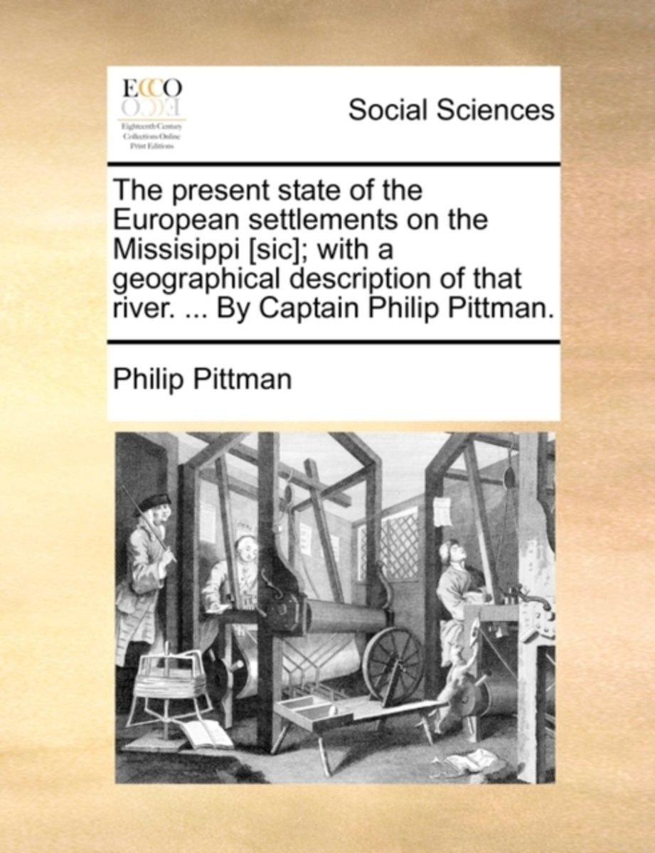 The Present State of the European Settlements on the Missisippi [Sic]; With a Geographical Description of That River. ... by Captain Philip Pittman.
