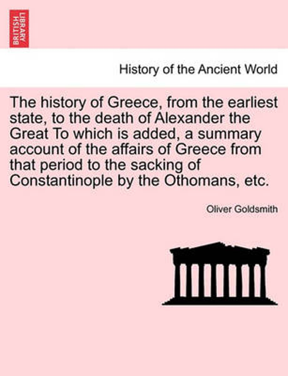 The History of Greece, from the Earliest State, to the Death of Alexander the Great to Which Is Added, a Summary Account of the Affairs of Greece from That Period to the Sacking of Constantin