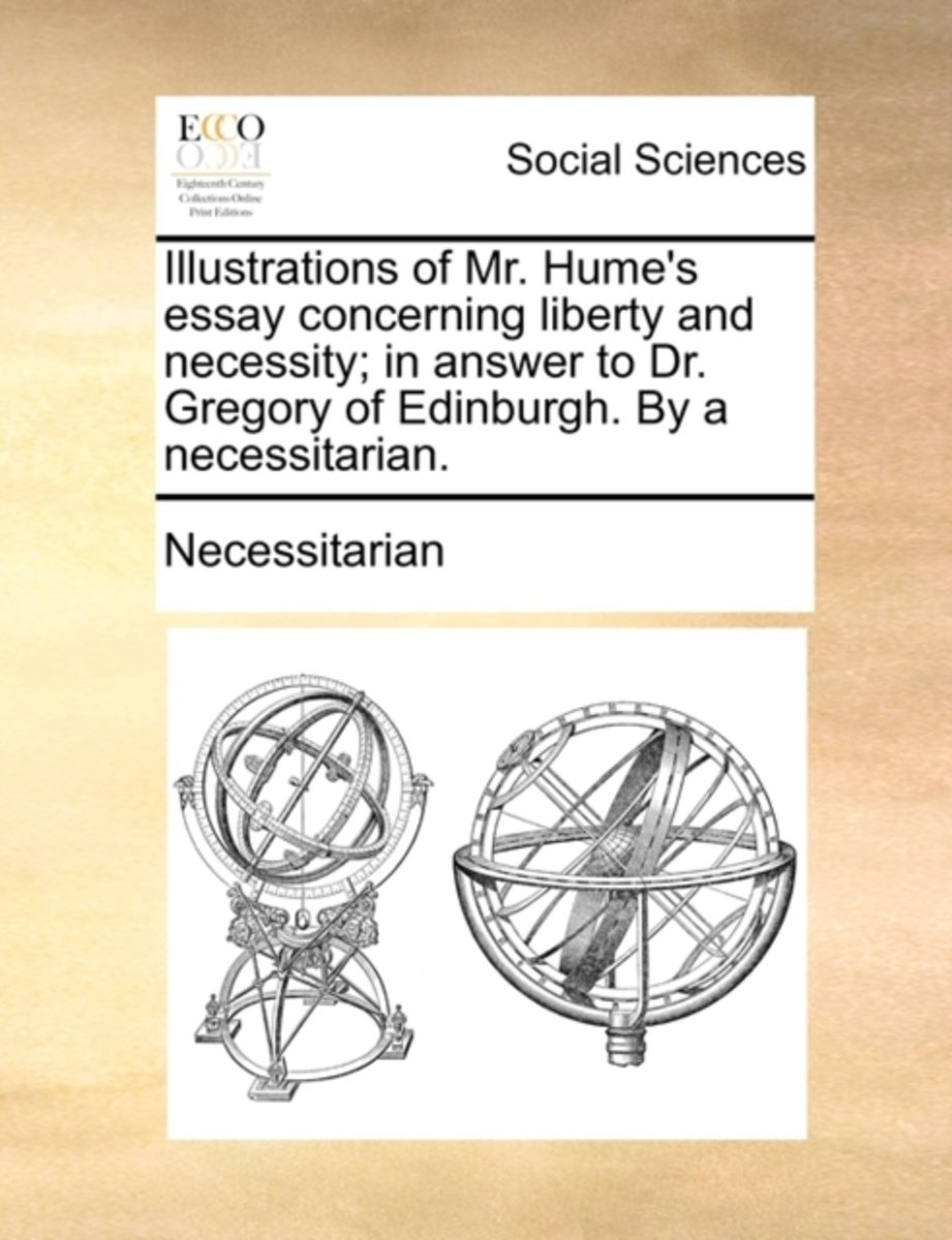 Illustrations of Mr. Hume's Essay Concerning Liberty and Necessity; In Answer to Dr. Gregory of Edinburgh. by a Necessitarian.