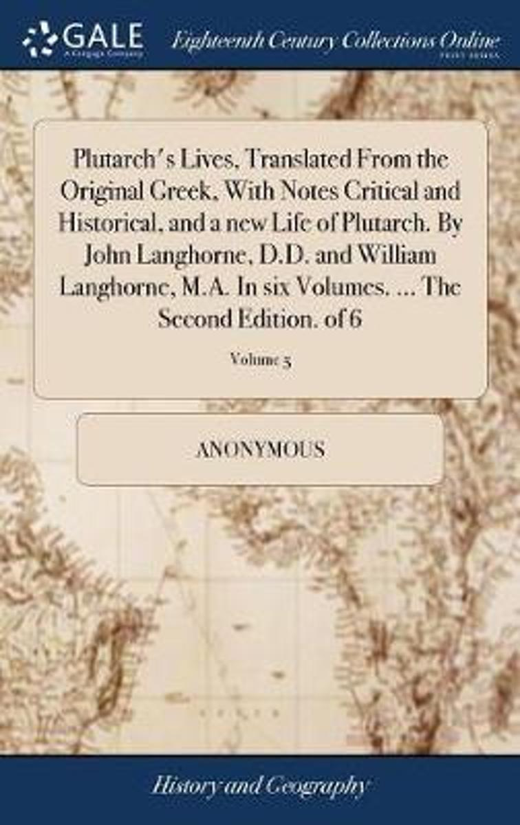 Plutarch's Lives, Translated from the Original Greek, with Notes Critical and Historical, and a New Life of Plutarch. by John Langhorne, D.D. and William Langhorne, M.A. in Six Volumes. ... t