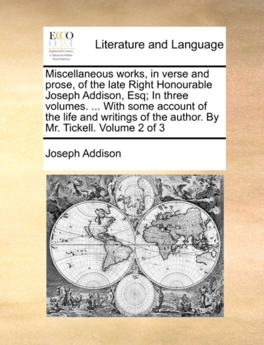 Miscellaneous Works, in Verse and Prose, of the Late Right Honourable Joseph Addison, Esq; In Three Volumes. ... with Some Account of the Life and Writings of the Author. by Mr. Tickell. Volu