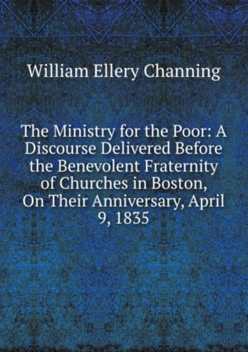 The Ministry for the Poor: a Discourse Delivered Before the Benevolent Fraternity of Churches in Boston, on Their Anniversary, April 9, 1835