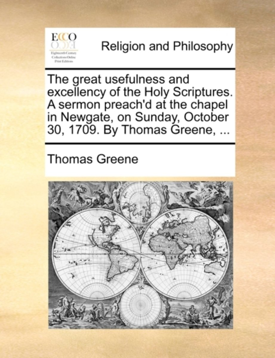 The Great Usefulness and Excellency of the Holy Scriptures. a Sermon Preach'd at the Chapel in Newgate, on Sunday, October 30, 1709. by Thomas Greene,