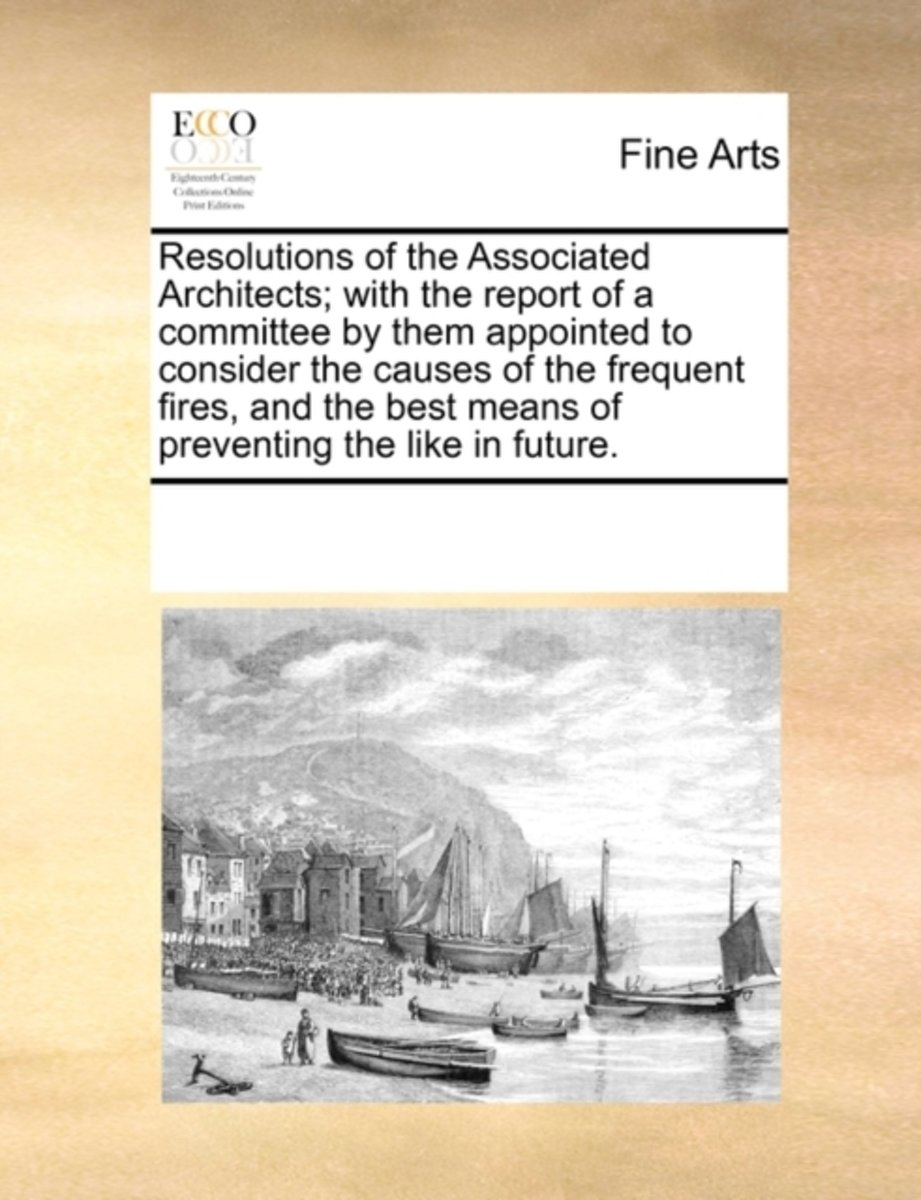 Resolutions of the Associated Architects; With the Report of a Committee by Them Appointed to Consider the Causes of the Frequent Fires, and the Best Means of Preventing the Like in Future.