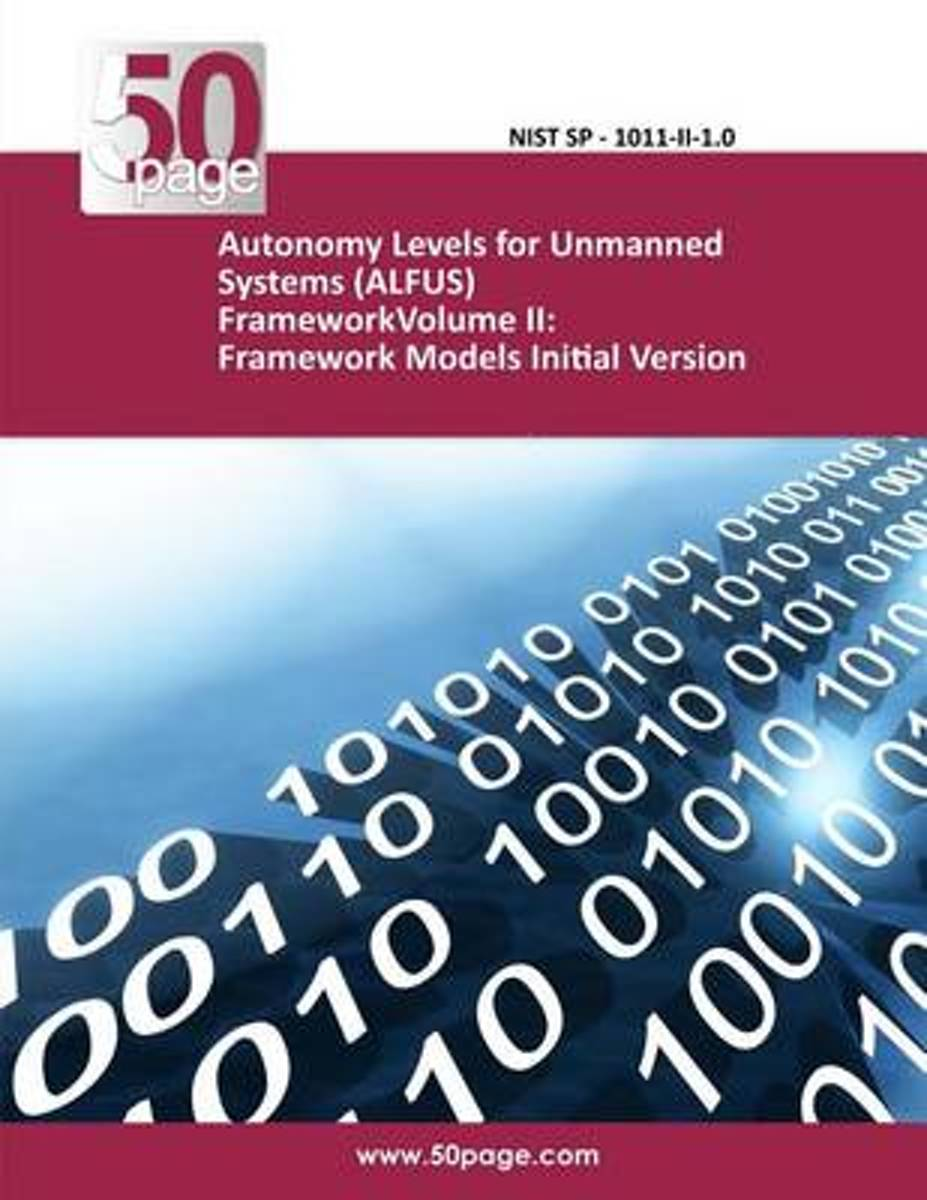 Autonomy Levels for Unmanned Systems (Alfus) Frameworkvolume II
