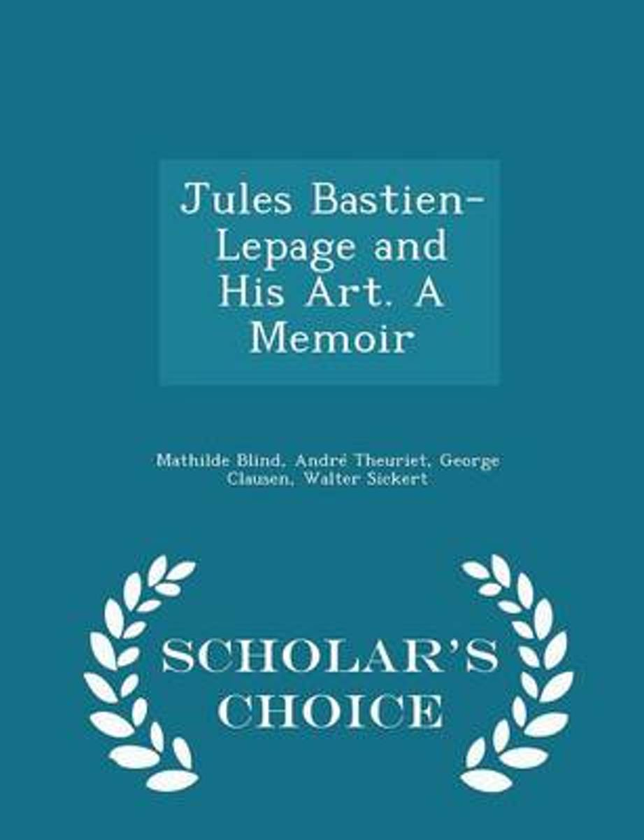 Jules Bastien-Lepage and His Art. a Memoir - Scholar's Choice Edition