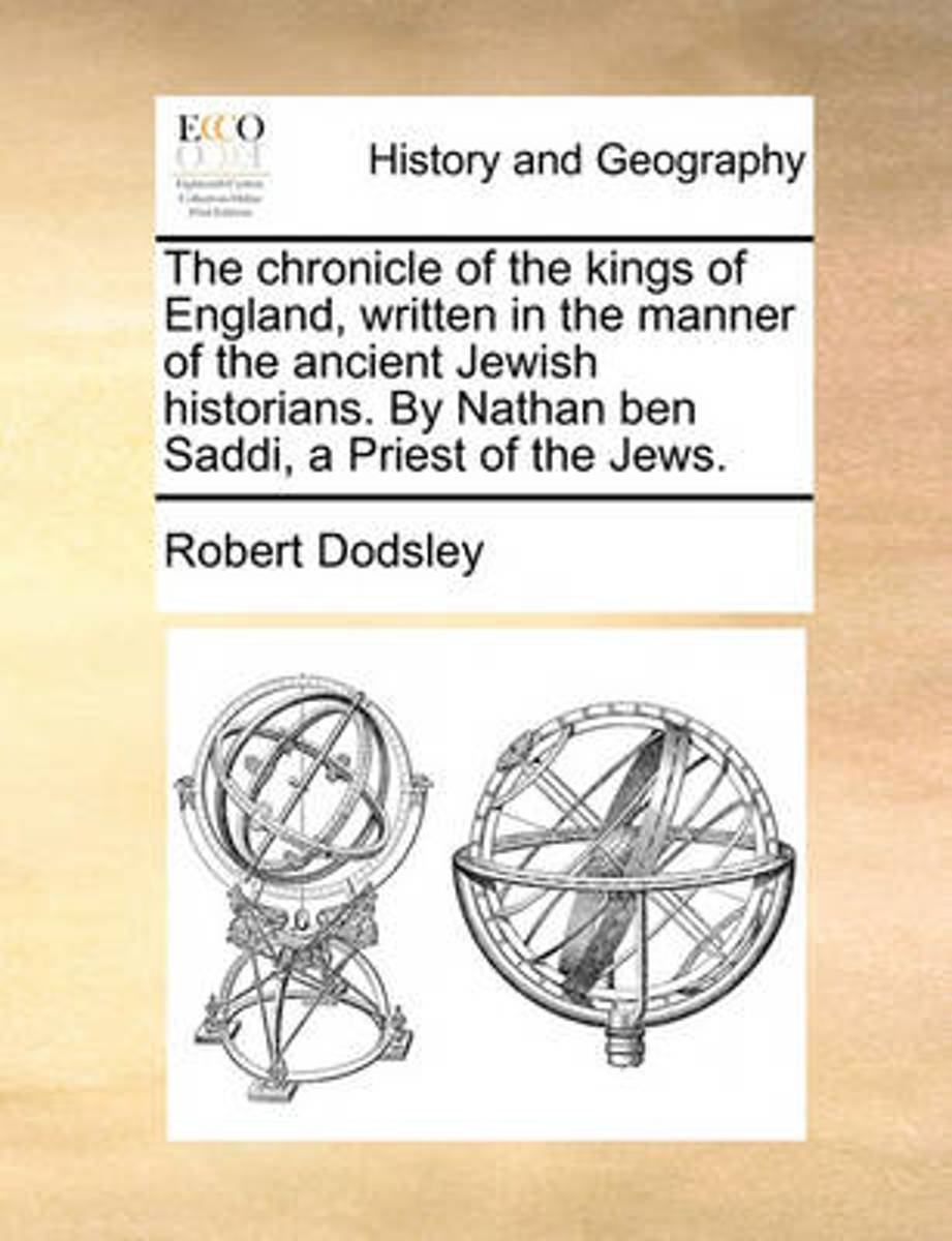 The Chronicle of the Kings of England. Written in the Manner of the Ancient Jewish Historians. by Nathan Ben Saddi, a Priest of the Jews
