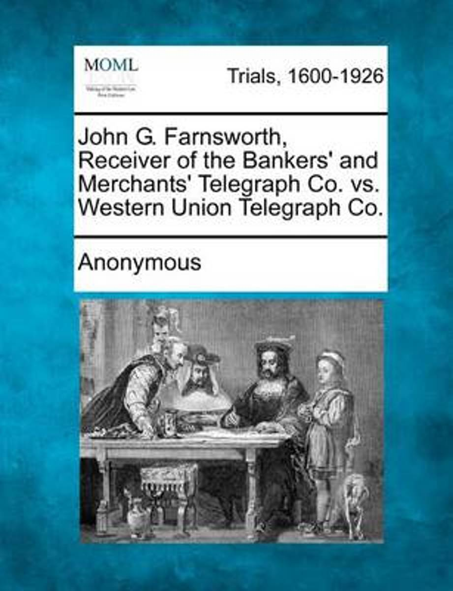 John G. Farnsworth, Receiver of the Bankers' and Merchants' Telegraph Co. vs. Western Union Telegraph Co.