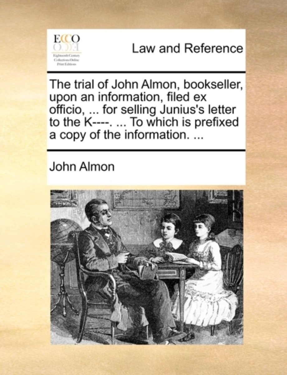 The Trial of John Almon, Bookseller, Upon an Information, Filed Ex Officio, ... for Selling Junius's Letter to the K----. ... to Which Is Prefixed a Copy of the Information.