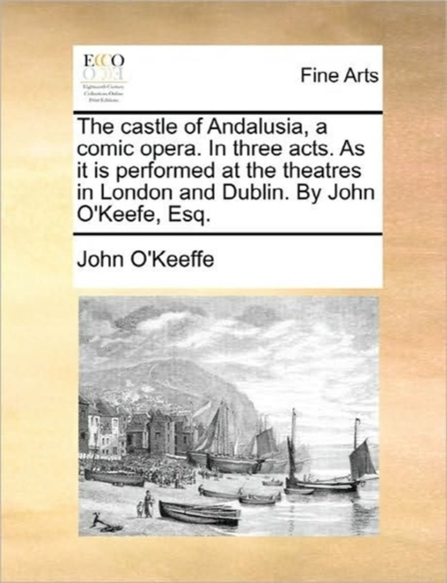 The Castle of Andalusia, a Comic Opera. in Three Acts. as It Is Performed at the Theatres in London and Dublin. by John O'Keefe, Esq