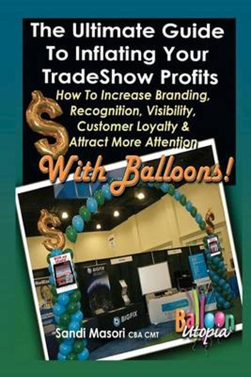 The Ultimate Guide to Inflating Your Tradeshow Profits; How to Increase Branding, Recognition, Visibility, Customer Loyalty & Attract More Attention with Balloons!