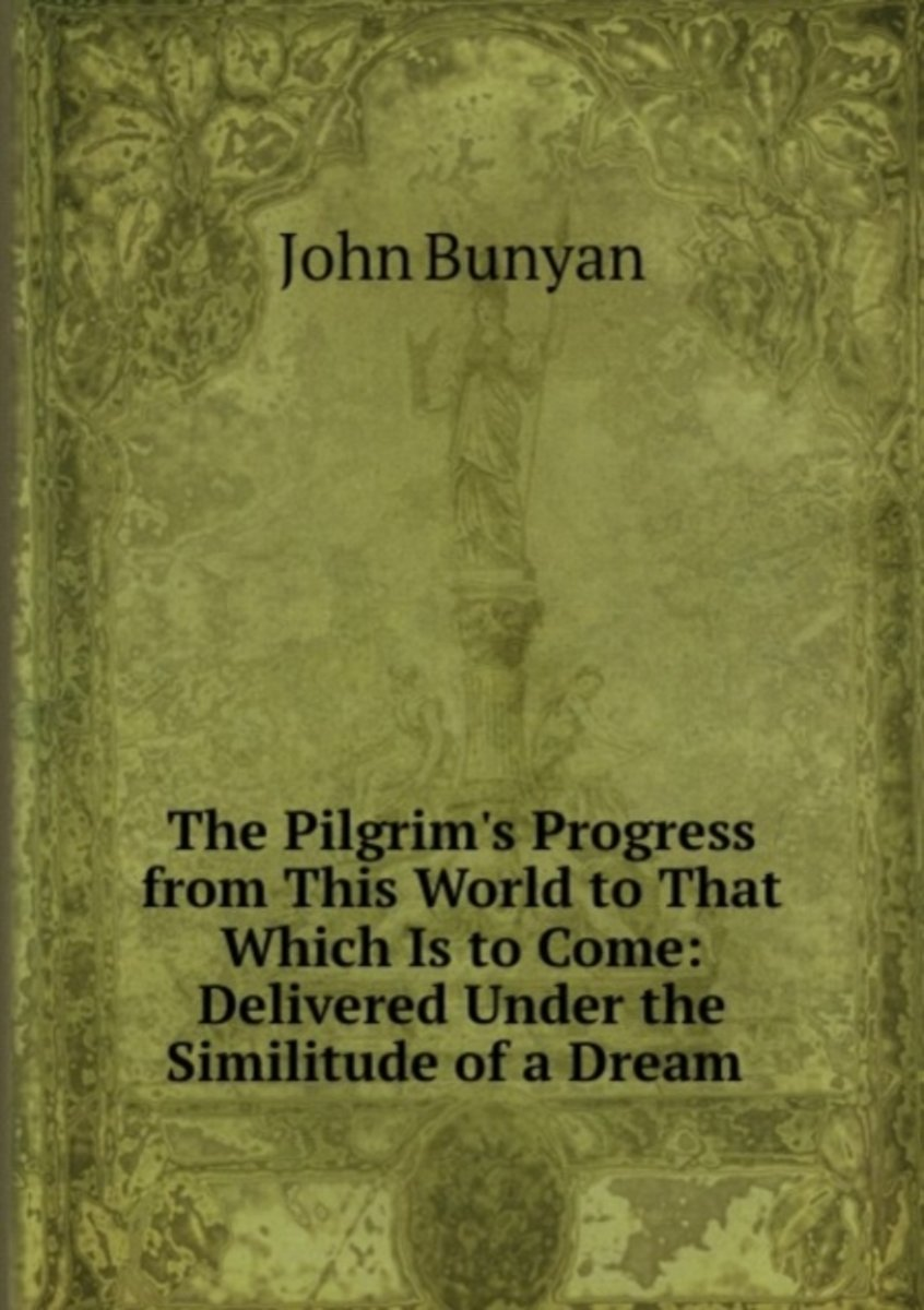 The Pilgrim's Progress from This World to That Which Is to Come: Delivered Under the Similitude of a Dream .