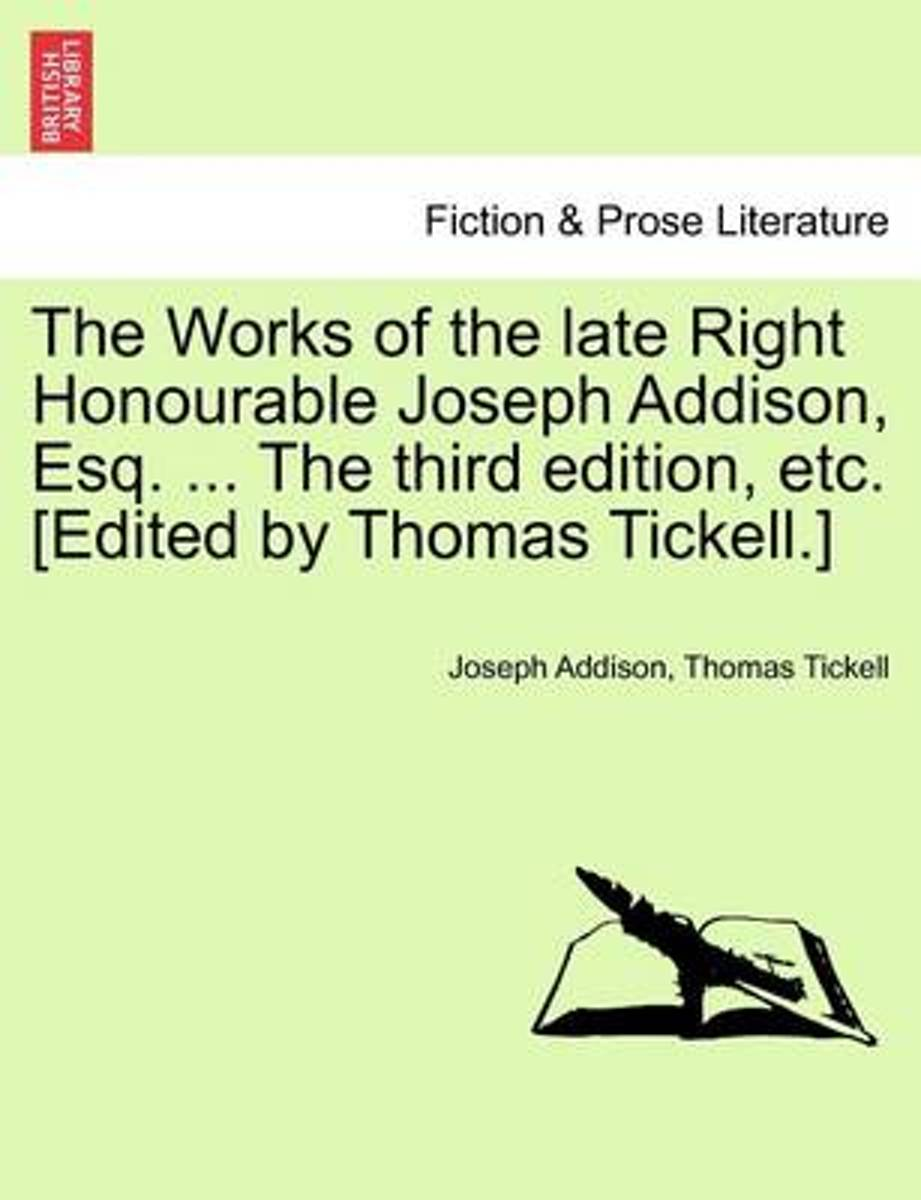 The Works of the Late Right Honourable Joseph Addison, Esq. the Third Edition, Etc. Edited by Thomas Tickell.