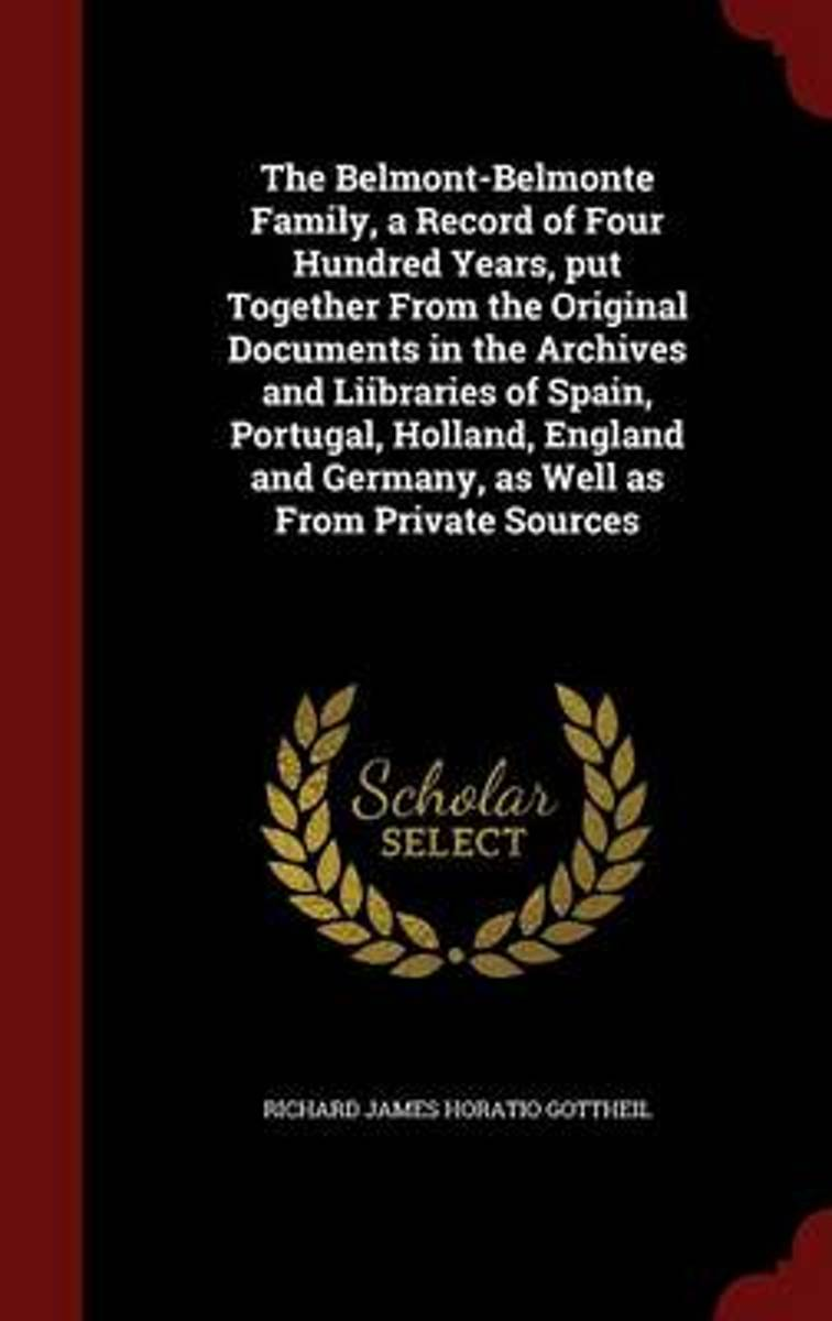 The Belmont-Belmonte Family, a Record of Four Hundred Years, Put Together from the Original Documents in the Archives and Liibraries of Spain, Portugal, Holland, England and Germany, as Well