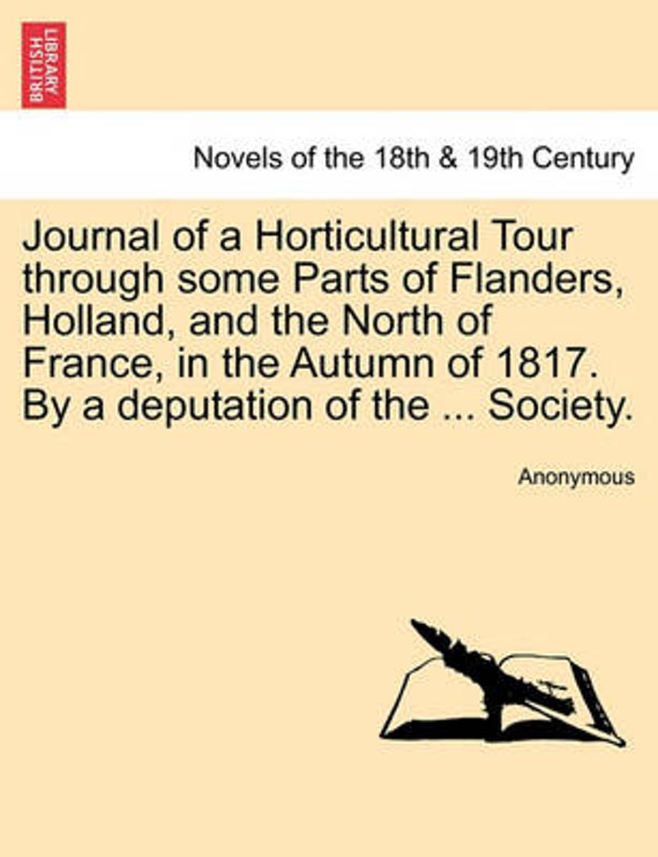Journal of a Horticultural Tour Through Some Parts of Flanders, Holland, and the North of France, in the Autumn of 1817. by a Deputation of the ... Society.