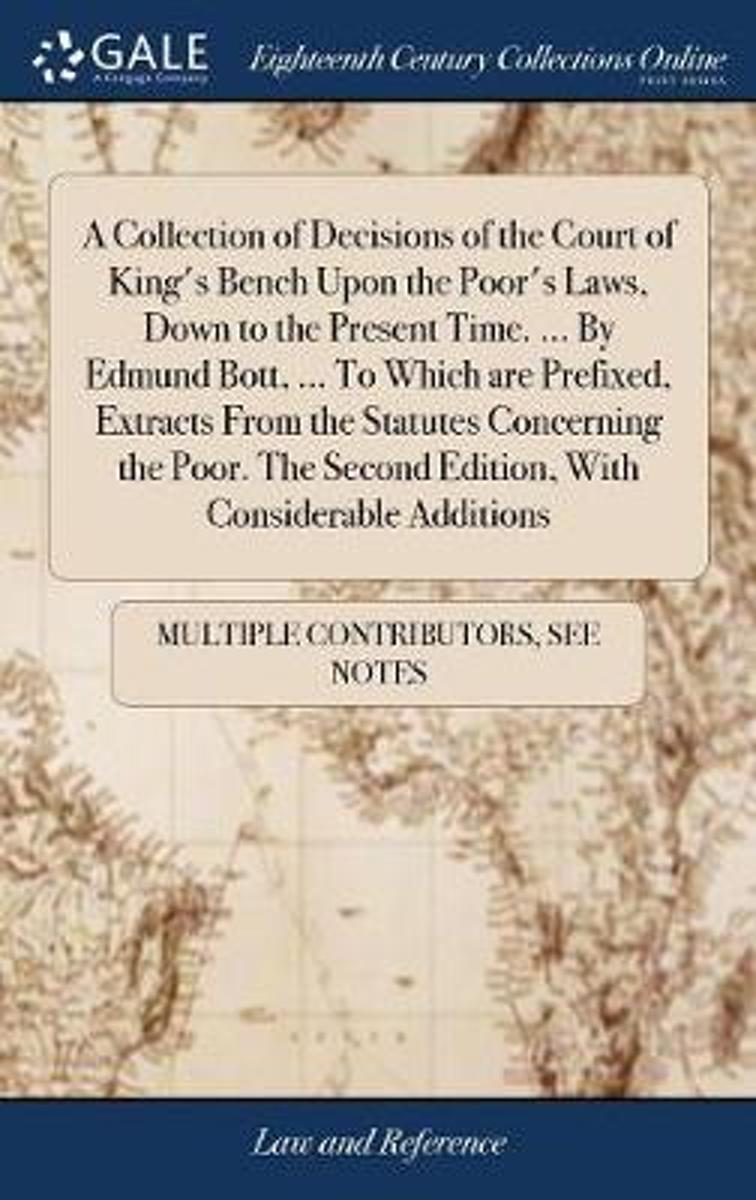 A Collection of Decisions of the Court of King's Bench Upon the Poor's Laws, Down to the Present Time. ... by Edmund Bott, ... to Which Are Prefixed, Extracts from the Statutes Concerning the