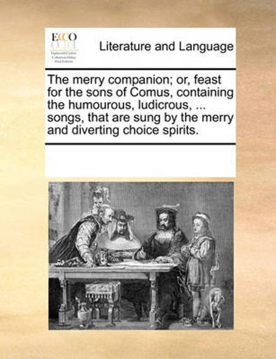 The Merry Companion; Or, Feast for the Sons of Comus, Containing the Humourous, Ludicrous, ... Songs, That Are Sung by the Merry and Diverting Choice Spirits.