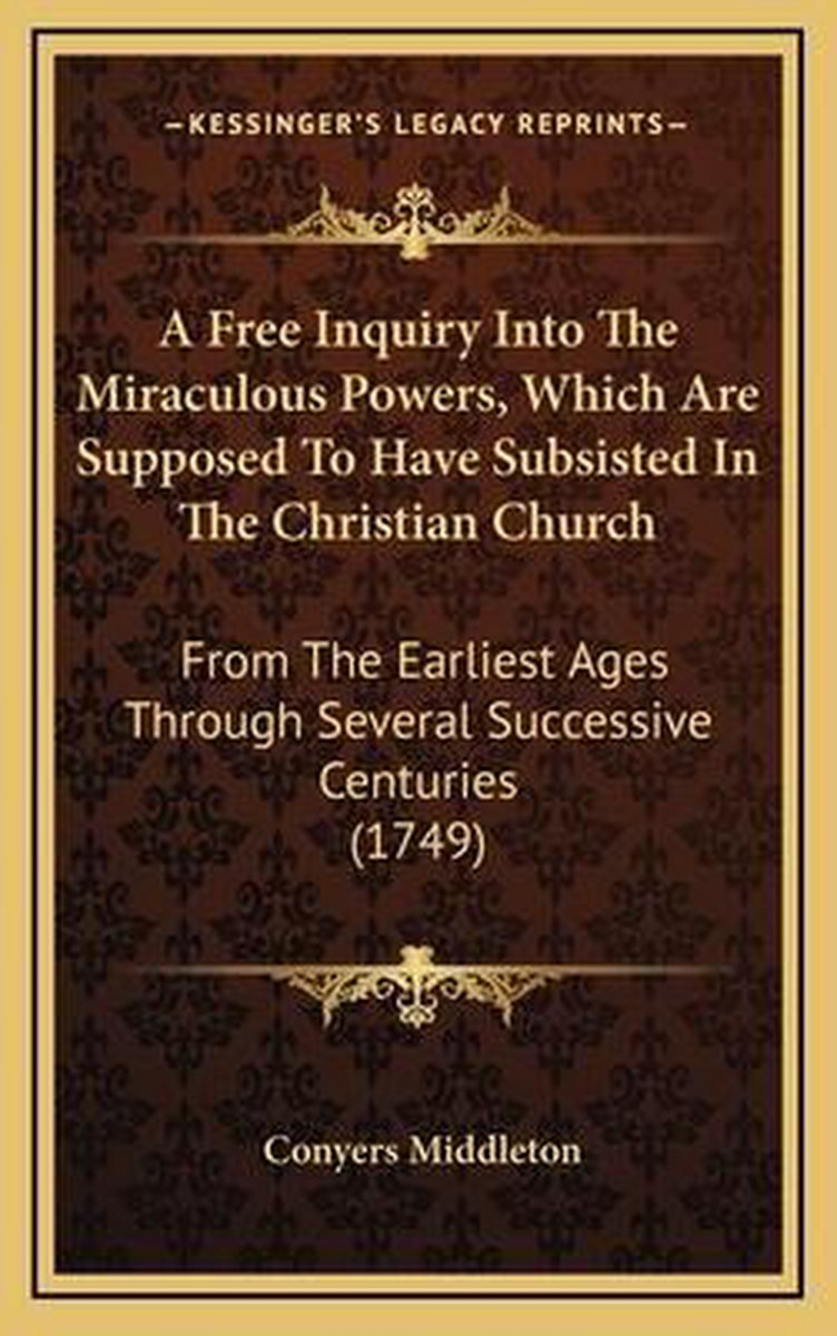A Free Inquiry Into the Miraculous Powers, Which Are Supposed to Have Subsisted in the Christian Church
