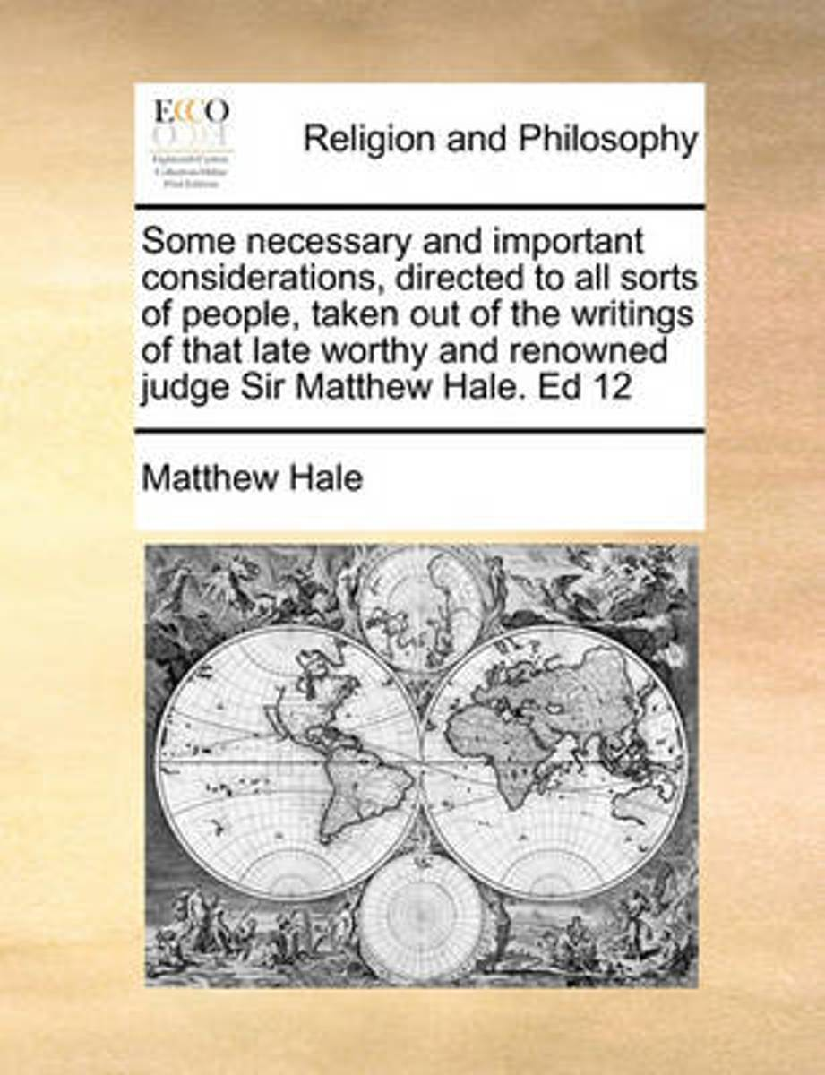Some Necessary and Important Considerations, Directed to All Sorts of People, Taken Out of the Writings of That Late Worthy and Renowned Judge Sir Matthew Hale. Ed 12