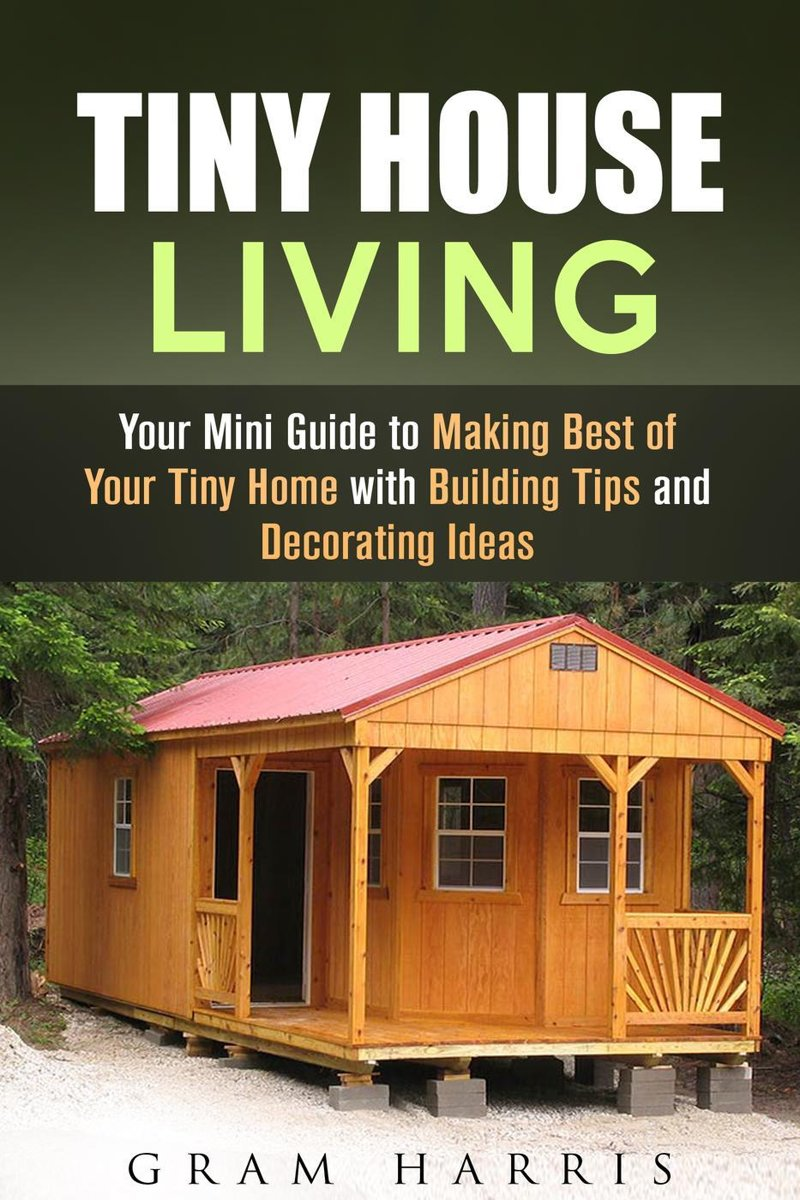 Tiny House Living: Your Mini Guide to Making Best of Your Tiny Home with Building Tips and Decorating Ideas