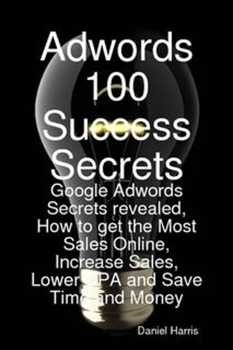 Adwords 100 Success Secrets - Google Adwords Secrets revealed, How to get the Most Sales Online, Increase Sales, Lower CPA and Save Time and Money
