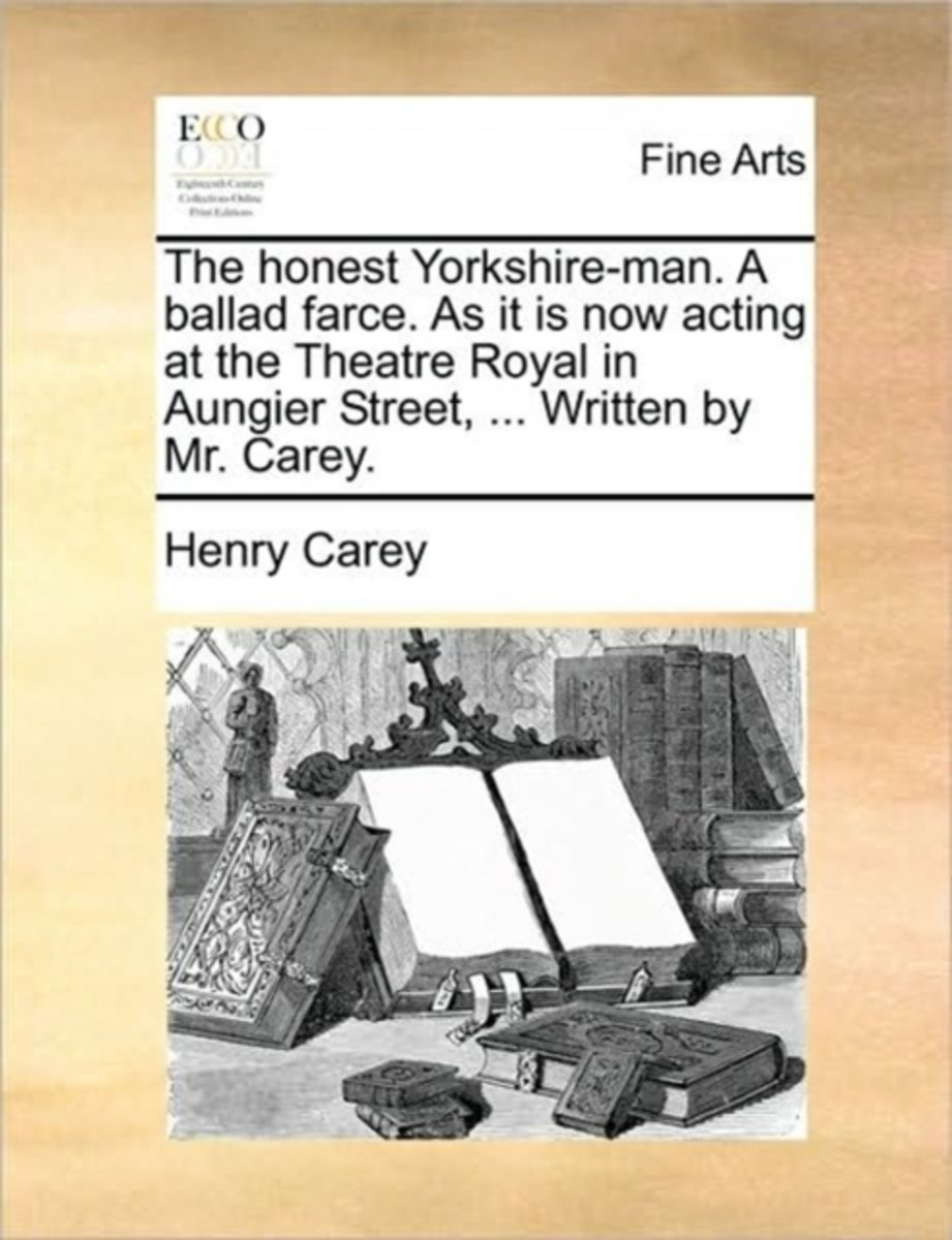 The Honest Yorkshire-Man. a Ballad Farce. as It Is Now Acting at the Theatre Royal in Aungier Street, ... Written by Mr. Carey