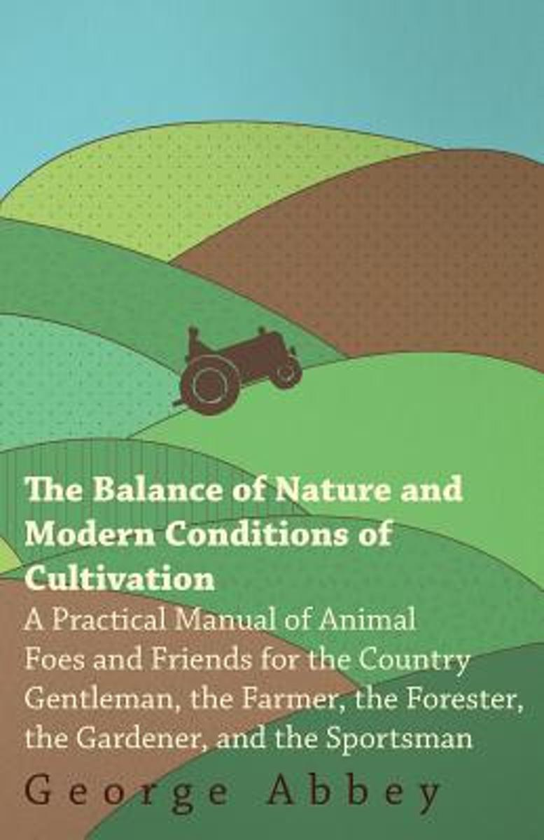 The Balance Of Nature And Modern Conditions Of Cultivation - A Practical Manual Of Animal Foes And Friends For The Gardener And The Farmer