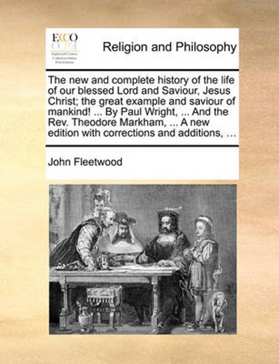 The New and Complete History of the Life of Our Blessed Lord and Saviour, Jesus Christ; The Great Example and Saviour of Mankind! ... by Paul Wright, ... and the Rev. Theodore Markham, ... a