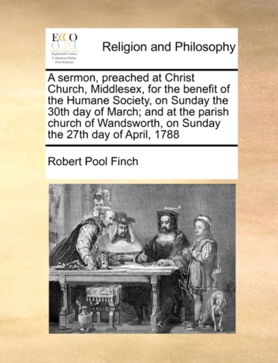 A Sermon, Preached at Christ Church, Middlesex, for the Benefit of the Humane Society, on Sunday the 30th Day of March; And at the Parish Church of Wandsworth, on Sunday the 27th Day of April