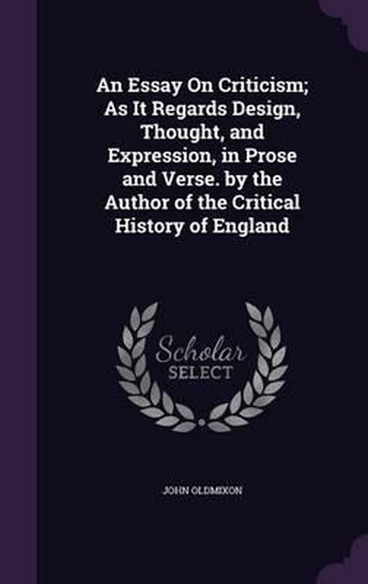 An Essay on Criticism; As It Regards Design, Thought, and Expression, in Prose and Verse. by the Author of the Critical History of England